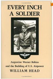 EVERY INCH A SOLDIER: Augustine Warner Robins and the Building of U.S. Air Power by William Pace Head, PhD